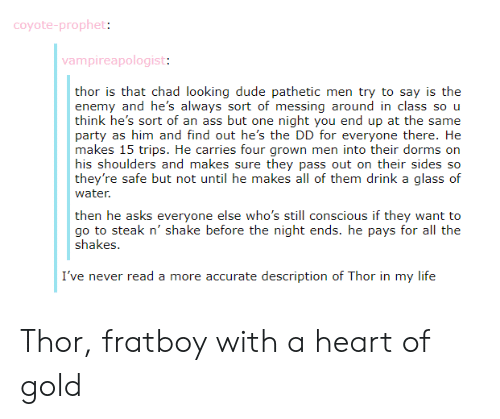 Enem: coyote-prophet:  vampireapologist:  thor is that chad looking dude pathetic men try to say is the  enem  think he's sort of an ass but one night you end up at the same  Party as him änd find out he's ite: 丨)) ior everyono ihere. Ik:  makes 15 trips. He carries four grown men into their dorms orn  his shoulders and makes sure they pass out on their sides so  they're safe but not until he makes all of them drink a glass of  water  y and he's always sort of messing around in class so u  then he asks everyone else who's still conscious if they want to  go to steak n' shake before the night ends. he pays for all the  Shakes.  I've never read a more accurate description of Thor in my life Thor, fratboy with a heart of gold