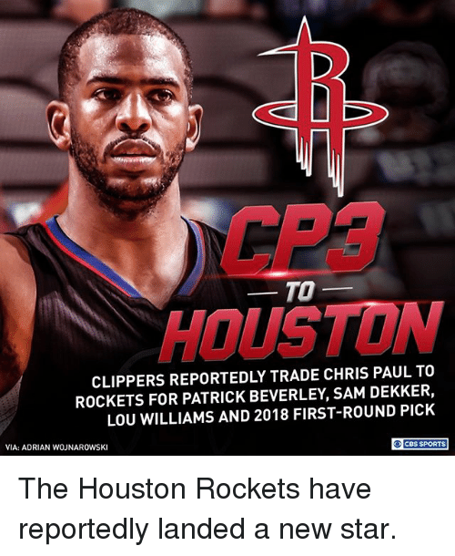 first-round-pick: CP3  HOUSTON  TO-  CLIPPERS REPORTEDLY TRADE CHRIS PAUL TO  ROCKETS FOR PATRICK BEVERLEY, SAM DEKKER,  LOU WILLIAMS AND 2018 FIRST-ROUND PICK  VIA: ADRIAN WOJNAROWSKI  O CBS SPORTS The Houston Rockets have reportedly landed a new star.