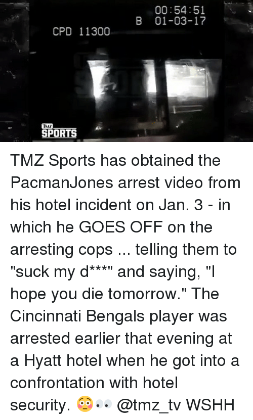 "tmz sports: CPD 11300  IMI  IRE  00:54:51  B 01-03-17 TMZ Sports has obtained the PacmanJones arrest video from his hotel incident on Jan. 3 - in which he GOES OFF on the arresting cops ... telling them to ""suck my d***"" and saying, ""I hope you die tomorrow."" The Cincinnati Bengals player was arrested earlier that evening at a Hyatt hotel when he got into a confrontation with hotel security. 😳👀 @tmz_tv WSHH"