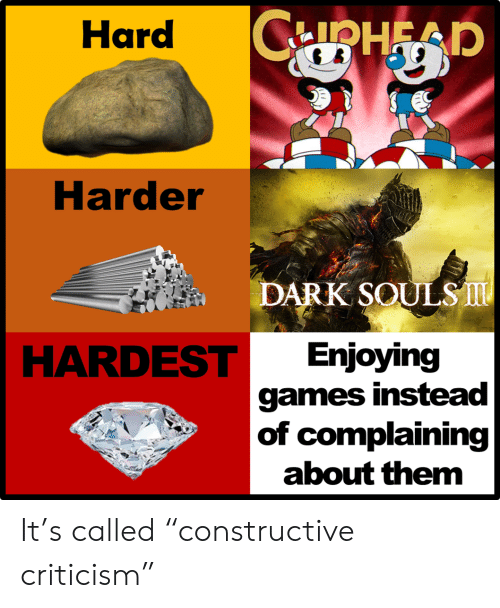 "Criticism: CPHEAP  Hard  Harder  DARK SOULS  HARDEST  Enjoying  games instead  |of complaining  about them It's called ""constructive criticism"""