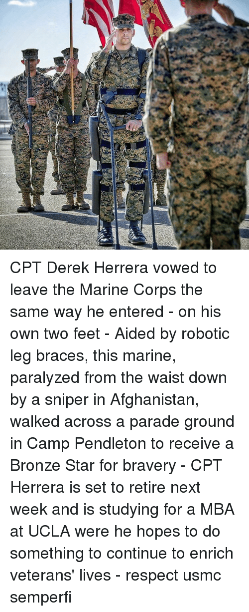 Paralyzation: CPT Derek Herrera vowed to leave the Marine Corps the same way he entered - on his own two feet - Aided by robotic leg braces, this marine, paralyzed from the waist down by a sniper in Afghanistan, walked across a parade ground in Camp Pendleton to receive a Bronze Star for bravery - CPT Herrera is set to retire next week and is studying for a MBA at UCLA were he hopes to do something to continue to enrich veterans' lives - respect usmc semperfi