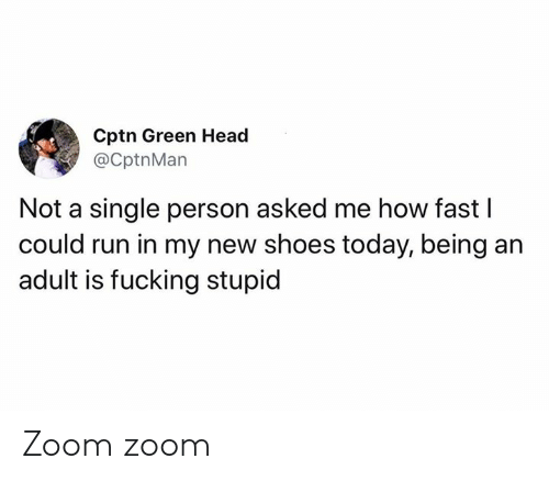 Being an adult: Cptn Green Head  @CptnMan  Not a single person asked me how fast I  could run in my new shoes today, being an  adult is fucking stupid Zoom zoom