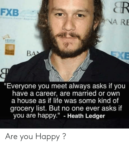 """Heath Ledger: CR  NA RE  FXB  """"Everyone you meet always asks if you  have a career, are married or own  a house as if life was some kind of  grocery list. But no one ever asks if  you are happy."""" - Heath Ledger Are you Happy ?"""