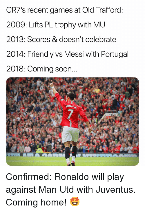 Memes, Soon..., and Games: CR7's recent games at Old Trafford  2009: Lifts PL trophy with ML  2013: Scores & doesn't celebratee  2014: Friendly vs Messi with Portugal  2018: Coming soon  RONAL Confirmed: Ronaldo will play against Man Utd with Juventus. Coming home! 🤩