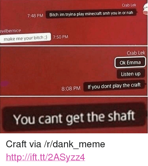 """Bitch, Dank, and Meme: Crab Lek  7:48 PM  Bitch im tryina play minecraft smh you in or nah  vilbernice  make me your bitch:)  7:50 PM  Crab Lek  Ok Emma  Listen up  If you dont play the craft  8:08 PM  You cant get the shaft <p>Craft via /r/dank_meme <a href=""""http://ift.tt/2ASyzz4"""">http://ift.tt/2ASyzz4</a></p>"""