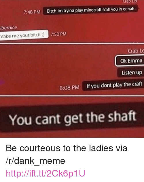 "Bitch, Dank, and Meme: crab Lex  7:48 PM  Bitch im tryina play minecraft smh you in or nah  lbernice  make me your bitch)  Crab Le  Ok Emma  Listen up  If you dont play the craft  8:08 PM  You cant get the shatt <p>Be courteous to the ladies via /r/dank_meme <a href=""http://ift.tt/2Ck6p1U"">http://ift.tt/2Ck6p1U</a></p>"