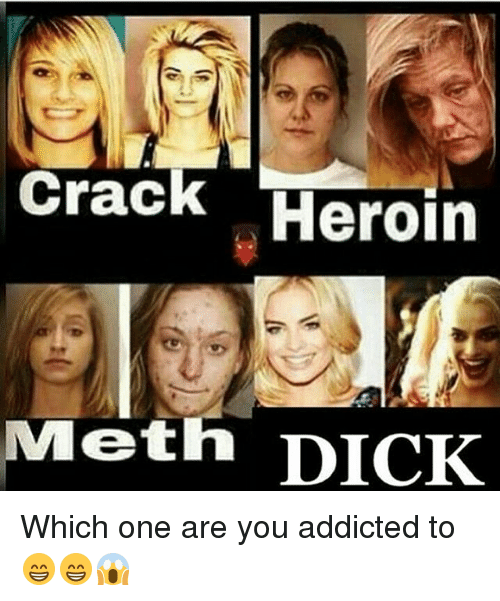 Crack Heroin Meth Dick Which One Are You Addicted To Heroin