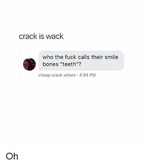 """Whoring: crack is wack  who the fuck calls their smile  bones """"teeth""""?  cheap crack whore 4:34 PM Oh"""