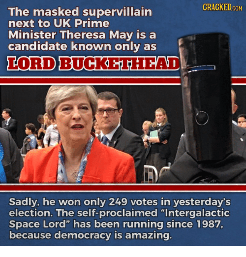 """Lord Buckethead: CRACKED coM  The masked supervillain  next to UK Prime  Minister Theresa May isa  candidate known only as  LORD BUCKETHEAD  Sadly, he won only 249 votes in yesterday's  election. The self-proclaimed """"Intergalactic  Space Lord"""" has been running since 1987,  because democracy is amazing.  14"""