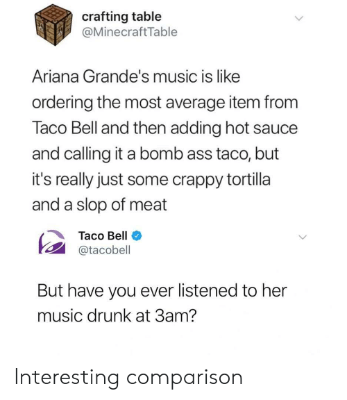 Hot Sauce: crafting table  @MinecraftTable  Ariana Grande's music is like  ordering the most average item from  Taco Bell and then adding hot sauce  and calling it a bomb ass taco, but  it's really just some crappy tortilla  and a slop of meat  Taco Bell  @tacobell  But have you ever listened to her  music drunk at 3am? Interesting comparison