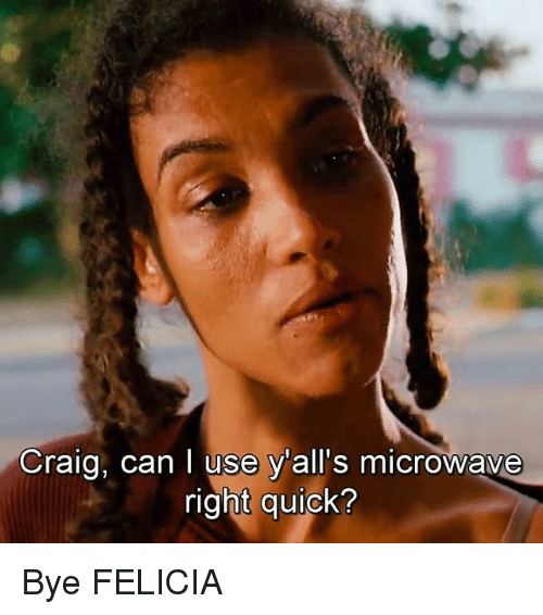 bye felicia: Craig, can I use y'all's microwave  right quick? Bye FELICIA