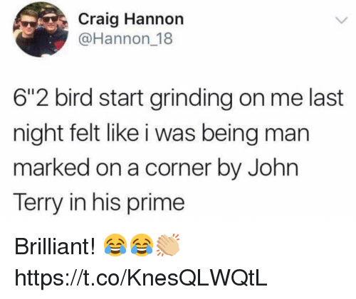 """Soccer, Craig, and Brilliant: Craig Hannon  @Hannon 18  6""""2 bird start grinding on me last  night felt like i was being man  marked on a corner by John  Terry in his prime Brilliant! 😂😂👏🏼 https://t.co/KnesQLWQtL"""
