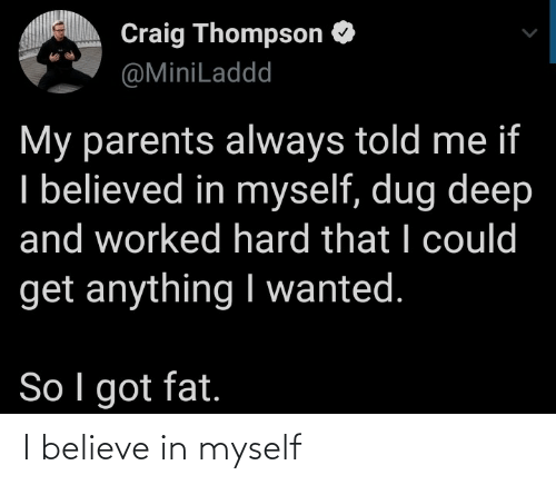I Believe In: Craig Thompson O  @MiniLaddd  My parents always told me if  I believed in myself, dug deep  and worked hard that I could  get anything I wanted.  So I got fat. I believe in myself