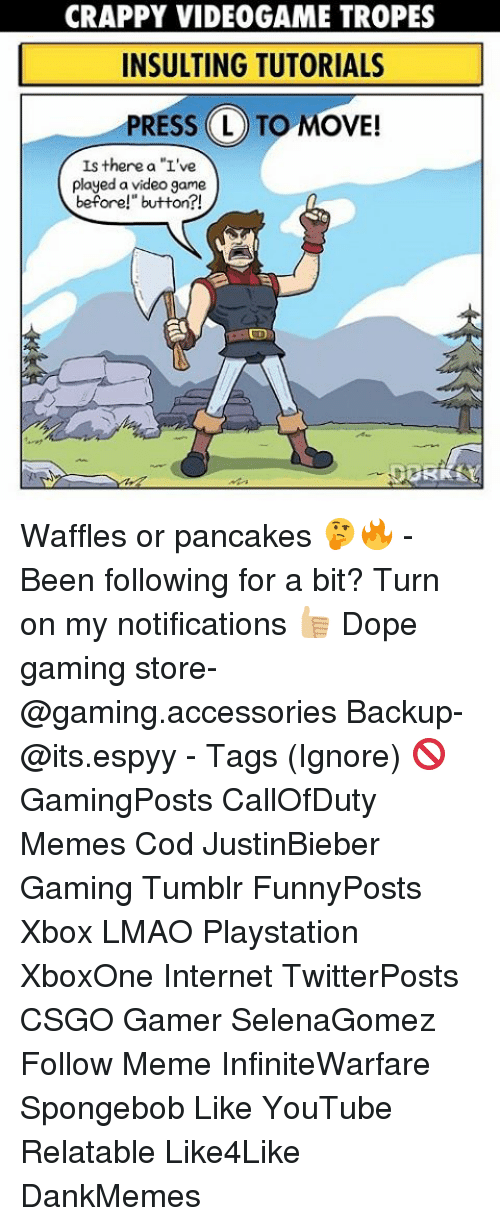 "tropes: CRAPPY VIDEOGAME TROPES  INSULTING TUTORIALS  PRESS L TO MOVE!  Is there a ""L've  played a video game  before!"" button?! Waffles or pancakes 🤔🔥 - Been following for a bit? Turn on my notifications 👍🏼 Dope gaming store- @gaming.accessories Backup- @its.espyy - Tags (Ignore) 🚫 GamingPosts CallOfDuty Memes Cod JustinBieber Gaming Tumblr FunnyPosts Xbox LMAO Playstation XboxOne Internet TwitterPosts CSGO Gamer SelenaGomez Follow Meme InfiniteWarfare Spongebob Like YouTube Relatable Like4Like DankMemes"