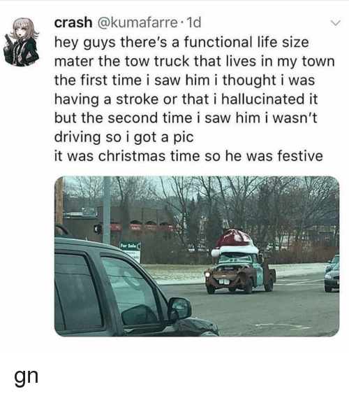 life size: crash @kumafarre 1d  hey guys there's a functional life size  mater the tow truck that lives in my town  the first time i saw him i thought i was  having a stroke or that i hallucinated it  but the second time i saw him i wasn't  driving so i got a pic  it was christmas time so he was festive  For Sole gn