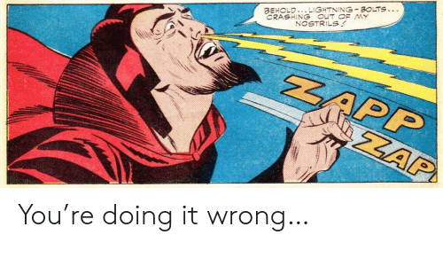 Doing It Wrong: CRASHING OUT OF MY  NOSTRILS  BEHOLD..LIGHTNING BOLTS...  ZAPP  ZAP You're doing it wrong…