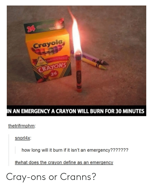ons: Crayolg  NS  CRAYO  24  N AN EMERGENCY A CRAYON WILL BURN FOR 30 MINUTES  thetrifrmphm  snorl4x  how long will it burn if it isn't an emergency???????  #what does the crayon define as an emergency Cray-ons or Cranns?