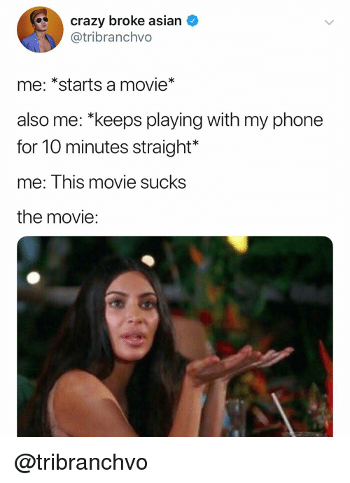"""Asian, Crazy, and Phone: crazy broke asian  @tribranchvo  me: *starts a movie*  also me: """"keeps playing with my phone  for 10 minutes straight*  me: This movie sucks  the movie: @tribranchvo"""