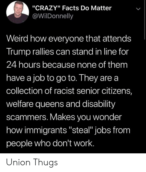 "thugs: ""CRAZY"" Facts Do Matter  @WilDonnelly  Weird how everyone that attends  Trump rallies can stand in line for  24 hours because none of them  have a job to go to. They are a  collection of racist senior citizens,  welfare queens and disability  scammers. Makes you wonder  how immigrants ""steal"" jobs from  people who don't work. Union Thugs"