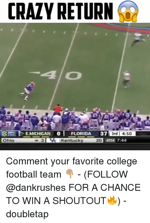College, College Football, and Crazy: CRAZY RETURN  EMICHIGAN o FLORIDA 37 3rd I 4:50  o 3 Luk Kentucky 201  Ohio  TH 7:44 Comment your favorite college football team 👇🏽 - (FOLLOW @dankrushes FOR A CHANCE TO WIN A SHOUTOUT🔥) - doubletap