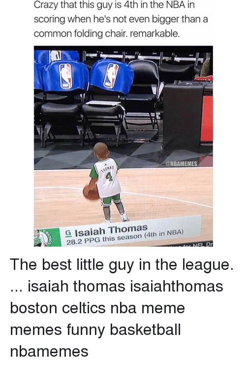 Boston Celtics, Celtic, and Memes: Crazy that this guy is 4th inthe NBA in  scoring when he's not even bigger than a  common folding chair. remarkable.  an  @NBAMEMES  G Isaiah Thomas  for NFL Dr The best little guy in the league. ... isaiah thomas isaiahthomas boston celtics nba meme memes funny basketball nbamemes