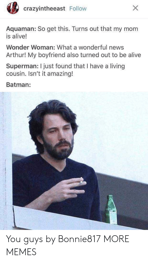 Alive, Arthur, and Batman: crazyintheeast Follow  Aquaman: So get this. Turns out that my mom  is alive!  Wonder Woman: What a wonderful news  Arthur! My boyfriend also turned out to be alive  Superman: I just found that I have a living  cousin. Isn't it amazing!  Batman: You guys by Bonnie817 MORE MEMES