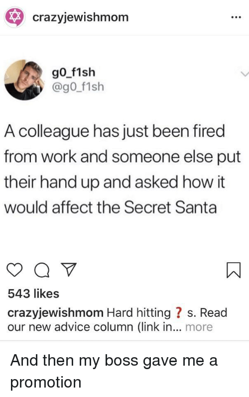 Advice, Work, and Affect: crazyjewishmom  @g0 f1sh  A colleague has just been fired  from work and someone else put  their hand up and asked how it  would affect the Secret Santa  543 likes  crazyjewishmom Hard hitting ? s. Read  our new advice column (link in... more