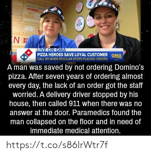 Call 911: CRDER ONN  DOMINOS THACK  WOR  MED  ONELESS  IN  LARGE  LIVE ON GMA  PIZZA HEROES SAVE LOYAL CUSTOMER  CALL 911 WHEN REGULAR STOPS PLACING ORDERS  GMA  A man was saved by not ordering Domino's  pizza. After seven years of ordering almost  every day, the lack of an order got the staff  worried. A delivery driver stopped by his  house, then called 911 when there was no  answer at the door. Paramedics found the  man collapsed on the floor and in need of  immediate medical attention. https://t.co/s86IrWtr7f