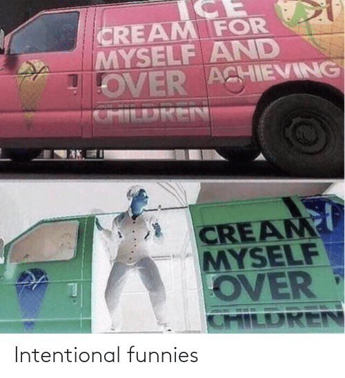 funnies: CREAM FOR  MYSELF AND  OVER ACHIEVING  CHILDREN  CREAM  MYSELF  OVER  CHILDREN Intentional funnies