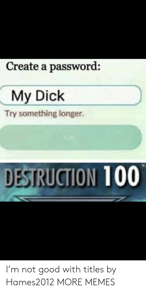 Not Good: Create a password:  My Dick  Try something longer.  DESTRUCTION 100 I'm not good with titles by Hames2012 MORE MEMES