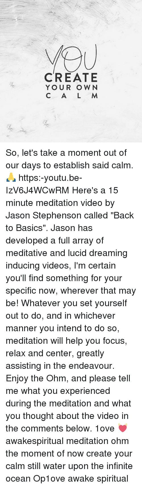 """Backes: CREATE  YOUR OWN  C A L M So, let's take a moment out of our days to establish said calm. 🙏 https:-youtu.be-IzV6J4WCwRM Here's a 15 minute meditation video by Jason Stephenson called """"Back to Basics"""". Jason has developed a full array of meditative and lucid dreaming inducing videos, I'm certain you'll find something for your specific now, wherever that may be! Whatever you set yourself out to do, and in whichever manner you intend to do so, meditation will help you focus, relax and center, greatly assisting in the endeavour. Enjoy the Ohm, and please tell me what you experienced during the meditation and what you thought about the video in the comments below. 1ove 💓 awakespiritual meditation ohm the moment of now create your calm still water upon the infinite ocean Op1ove awake spiritual"""