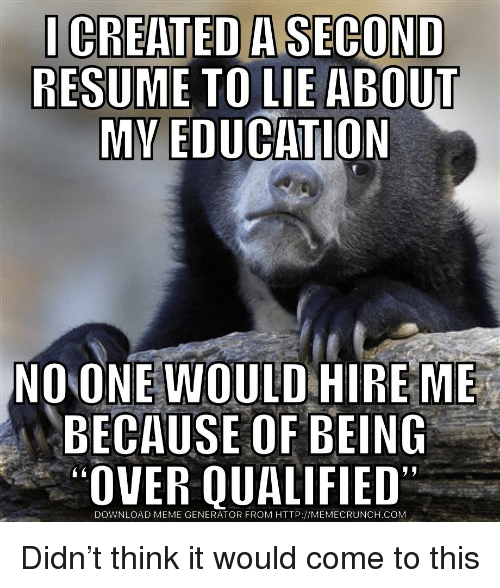 Meme, Http, and Resume: CREATED A SECOND  RESUME TO LIE ABOUT  NO ONE WOULD HIRE ME  BECAUSE OF BEING  OVER QUALIFIED  DOWNLOAD MEME GENERATOR FROM HTTP://MEMECRUNCH.COM Didn't think it would come to this