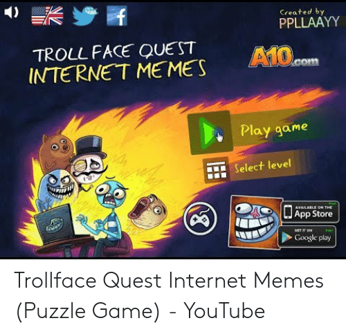 Trollface Quest: Created by  PPLLAAYY  TROLL FACE QUEST  INTERNET MEMES  A10.cOm  Play game  Select level  AVAILABLE ON THE  App Store  GET IT ON  Google play  W Trollface Quest Internet Memes (Puzzle Game) - YouTube
