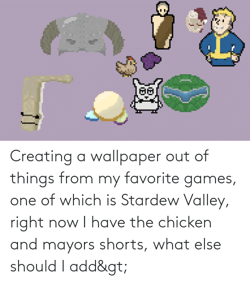 Wallpaper: Creating a wallpaper out of things from my favorite games, one of which is Stardew Valley, right now I have the chicken and mayors shorts, what else should I add>