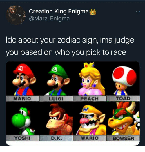 Bowser, Wario, and Mario: Creation King Enigma  Marz_Enigma  ldc about your zodiac sign, ima judge  you based on who you pick to race  MARIO  LUIGI  PEACH  TOAD  YOSH  D.K.  WARIO BOWSER