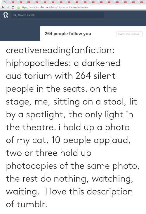 Http: creativereadingfanfiction: hiphopocliedes:  a darkened auditorium with 264 silent people in the seats. on the stage, me, sitting on a stool, lit by a spotlight, the only light in the theatre. i hold up a photo of my cat, 10 people applaud, two or three hold up photocopies of the same photo, the rest do nothing, watching, waiting.   I love this description of tumblr.