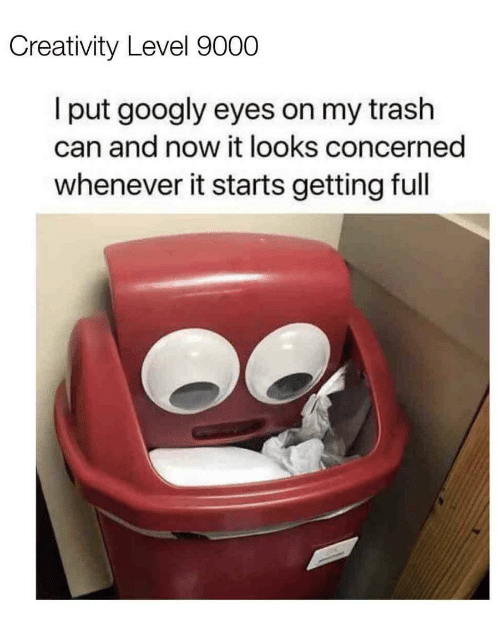 It Starts: Creativity Level 9000  I put googly eyes on my trash  can and now it looks concerned  whenever it starts getting full