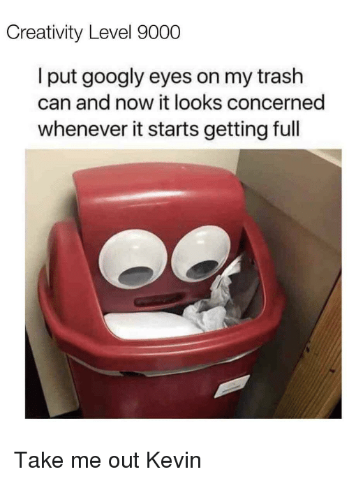 Trash, Can, and Level: Creativity Level 9000  l put googly eyes on my trash  can and now it looks concerned  whenever it starts getting full Take me out Kevin