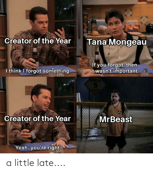 Tana Mongeau: Creator of the Year  Tana Mongeau  If you forgot, then  it wasn't important. T  I think I forgot something.  5.  Creator of the Year  MrBeast  Yeah, you're right. a little late....
