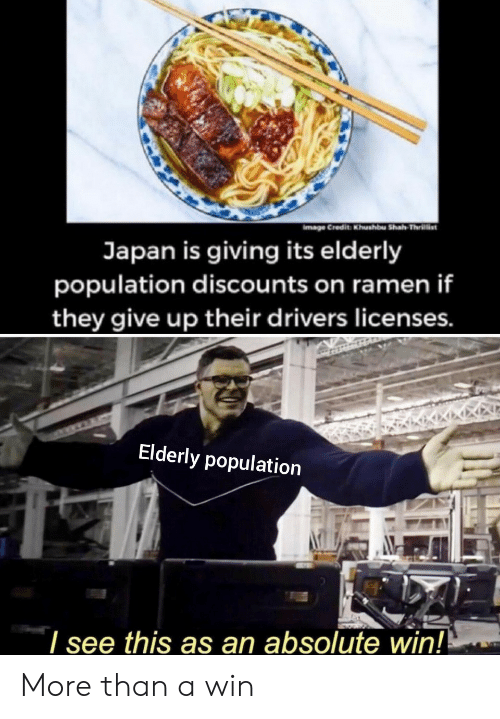 Ramen, Japan, and They: Credit Khushbu Shah Thrillist  Japan is giving its elderly  population discounts on ramen if  they give up their drivers licenses.  Elderly population  I see this as an absolute win! More than a win