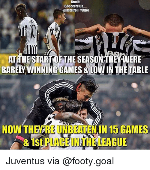 loins: Credit:  @Soccerclub  @Instatroll tutbol  0  ATTHESTARTOF THE SEASONTHEY WERE  BARELY WINNING GAMES& LOIN THE TABLE  NOW THEYREUNBEATEN IN 15 GAMES  & 1St PLACE IN THE LEAGUE Juventus via @footy.goal