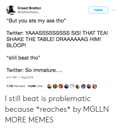 "Ass, Dank, and Memes: Creed Bratton  @OldManRoland  Follow  ""But you ate my ass tho  Twitter: YAAASSSSSSSSS SIS! THAT TEA!  SHAKE THE TABLE! DRAAAAAAG HIM!  BLOOP!  ""still beat tho""  Twitter: So immature....  4:51 PM-1 Aug 2018  7,752 Retweets 14,296 Likes I still beat is problematic because *reaches* by MGLLN MORE MEMES"