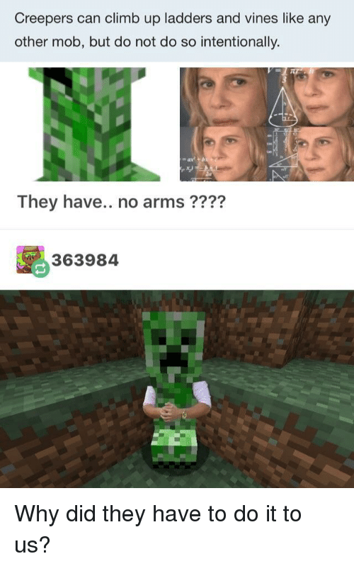 creepers: Creepers can climb up ladders and vines like any  other mob, but do not do so intentionally.  They have.. no arms ????  363984 Why did they have to do it to us?