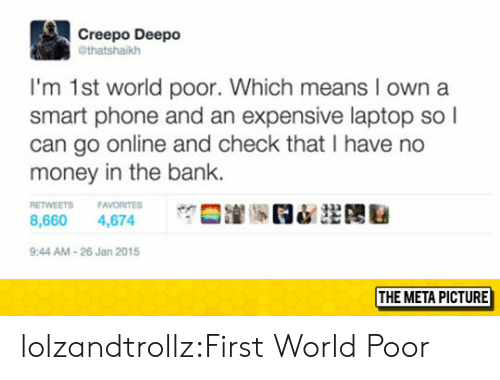 No Money: Creepo Deepo  @thatshaikh  I'm 1st world poor. Which means I own a  smart phone and an expensive laptop so l  can go online and check that I have no  money in the bank.  ETWEETS FAVORITES  8,660 4,674  9:44 AM-26 Jan 2015  THE META PICTURE lolzandtrollz:First World Poor