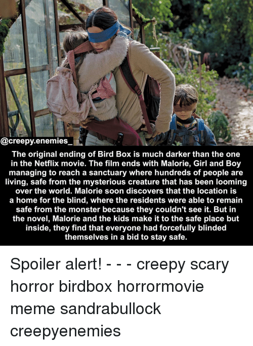 Creepy, Meme, and Memes: @creepy.enemies  The original ending of Bird Box is much darker than the one  in the Netflix movie. The film ends with Malorie, Girl and Boy  managing to reach a sanctuary where hundreds of people are  living, safe from the mysterious creature that has been looming  over the world. Malorie soon discovers that the location is  a home for the blind, where the residents were able to remain  safe from the monster because they couldn't see it. But in  the novel, Malorie and the kids make it to the safe place but  inside, they find that everyone had forcefully blinded  themselves in a bid to stay safe. Spoiler alert! - - - creepy scary horror birdbox horrormovie meme sandrabullock creepyenemies