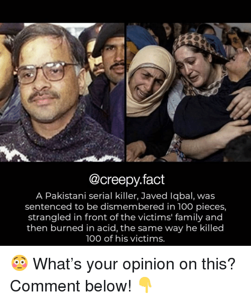 Anaconda, Creepy, and Family: @creepy.fact  A Pakistani serial killer, Javed lqbal, was  sentenced to be dismembered in 100 pieces,  strangled in front of the victims' family and  then burned in acid, the same way he killed  100 of his victims. 😳 What's your opinion on this? Comment below! 👇