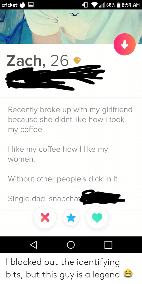 Dad, Snapchat, and Blacked: cricket  8:59 AM  68%  Zach, 26  Recently broke up with my girlfriend  because she didnt like howi took  my coffee  T like my coffee how I like my  women.  Without other people's dick in it.  Single dad, snapchat  X  O  V I blacked out the identifying bits, but this guy is a legend 😂