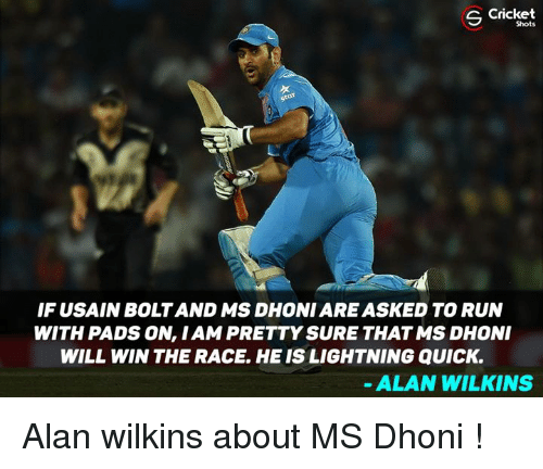Wilkins: Cricket  Shots  IF USAIN BOLT AND MS DHONI ARE ASKED TO RUN  WITH PADS ON, I AM PRETTY SURE THAT MS DHONI  WILL WIN THE RACE, HE IS LIGHTNING QUICK.  ALAN WILKINS Alan wilkins about MS Dhoni !