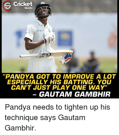"crickets: Cricket  Shots  ot  ""PANDYA GOT TO IMPROVE A LOT  ESPECIALLY HIS BATTING. YOU  CAN'TJUST PLAY ONE WAY""  GAUTAM GAMBHIR Pandya needs to tighten up his technique says Gautam Gambhir."