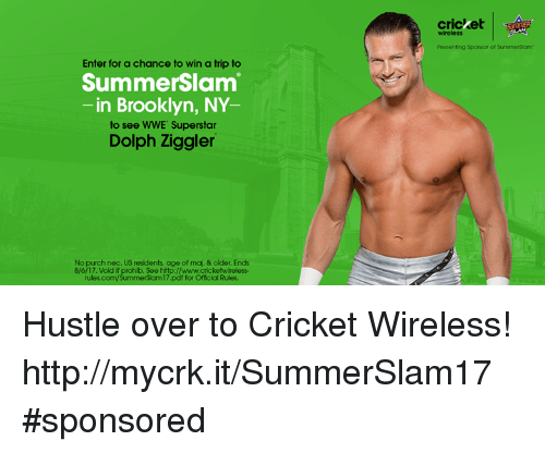 sponsors: cricket  SSOTIER  wireless  Presenting Sponsor of SummerSiam  Enter for a chance to win a trip to  SummerSlam  -in Brooklyn, NY  to see WWE Superstar  Dolph Ziggler  No purch nec. US residents age of maj. & older. Ends  8/6/17. Vold if prohib. See http://www.cricketwireless-  rules.com/SummerSlam17.pdf for Official Rules. Hustle over to Cricket Wireless! http://mycrk.it/SummerSlam17 #sponsored